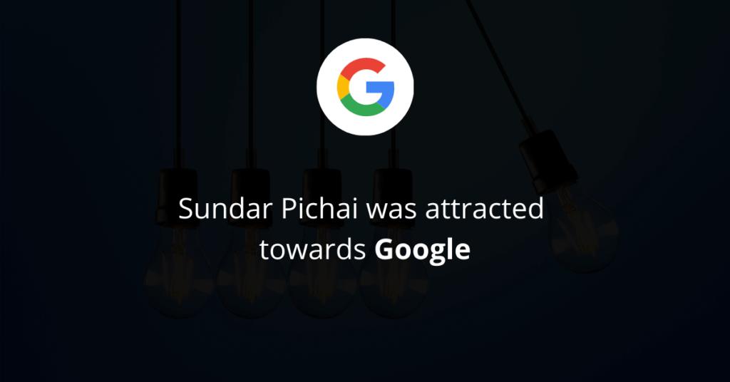 Sundar Pichai was attracted towards Google